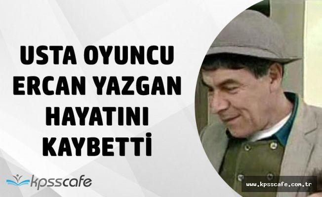 Ünlü Oyuncu Ercan Yazgan Hayatını Kaybetti!