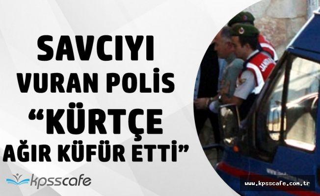 """Savcıyı Vuran Polisten Savunma """"Kürtçe Ağır Küfür Etmişti, Pişmanım"""""""