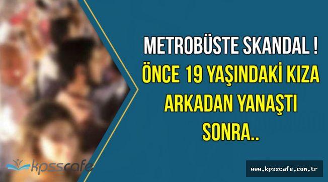 Metrobüste Skandal: 52 Yaşındaki Kişi 19 Yaşındaki Kıza Yaklaştı ve..