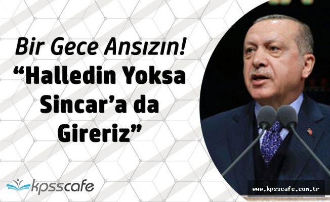 Cumhurbaşkanı Erdoğan'dan Sincar Çağrısı 'Yoksa Bir Gece Ansızın Gireriz'