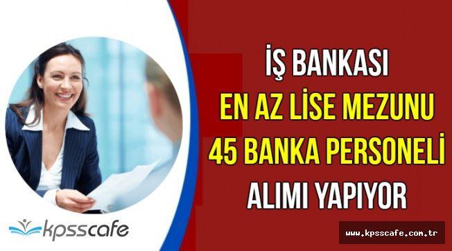 İş Bankası İŞKUR Aracılığıyla En Az Lise Mezunu 45 Banka Personeli Alımı Yapıyor