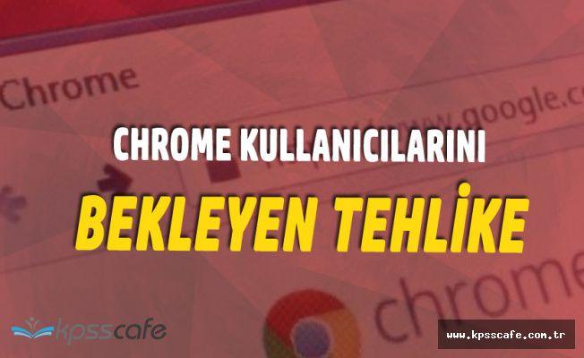 Önemli Uyarı! Chrome Kullananları Bekleyen Tehlike!