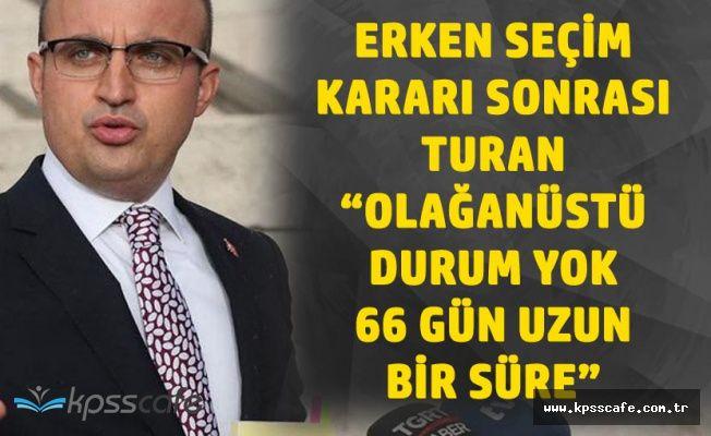 AK Partili Turan'dan Erken Seçim Açıklaması : 66 Gün Az Bir Zaman Değil