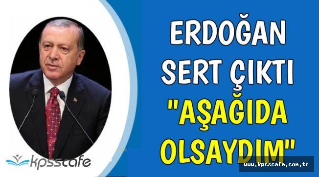 """Erdoğan Sert Çıktı: """"Aşağıda Olsaydım"""""""