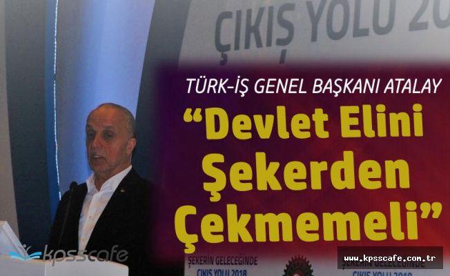 """Türk-İş Başkanı: """"Devlet Elini Şekerden Çekmemeli"""""""