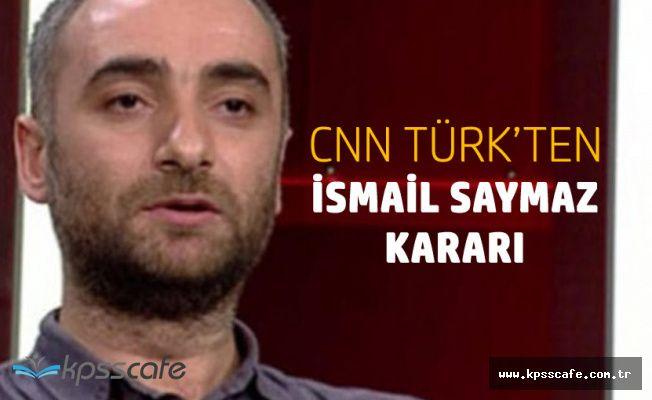 CNN Türk'ten İsmail Saymaz Kararı!