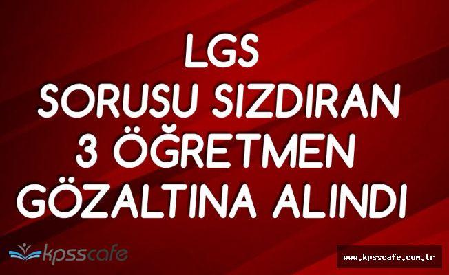 LGS Sınav Sorularını Sızdıran 3 Öğretmen Gözaltına Alındı!