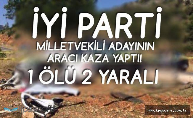 İYİ Parti Milletvekili Adayının Aracı Kaza Yaptı! 1 Ölü, 2 Yaralı