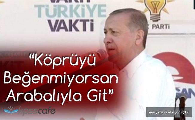 Cumhurbaşkanı Erdoğan: Köprüyü İstemiyorsan Arabalıyla Devam Edersin
