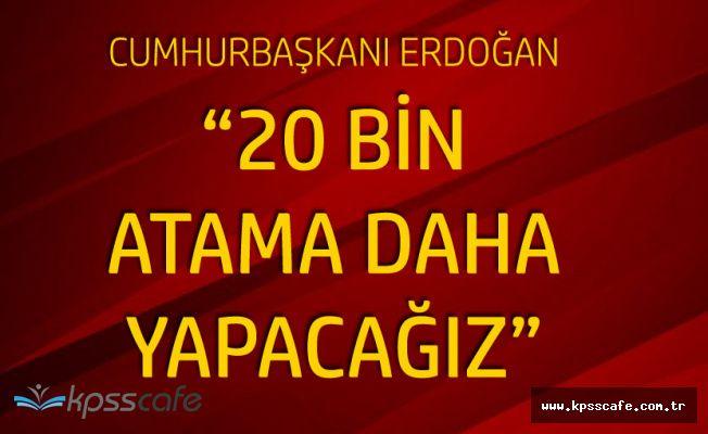 Erdoğan : İhtiyaca Göre Alıyoruz, 20 Bin Atama Yapacağız