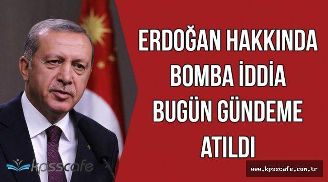 Erdoğan Hakkında Bomba İddia Bugün Gündeme Atıldı