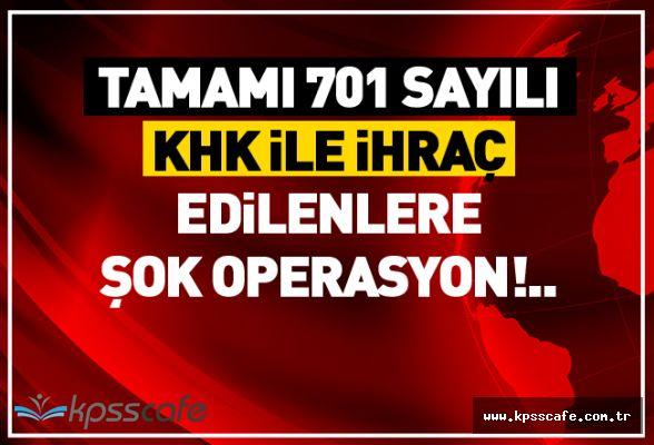 Tamamı 701 sayılı KHK ile İhraç Edilenlere Şok Operasyon!..