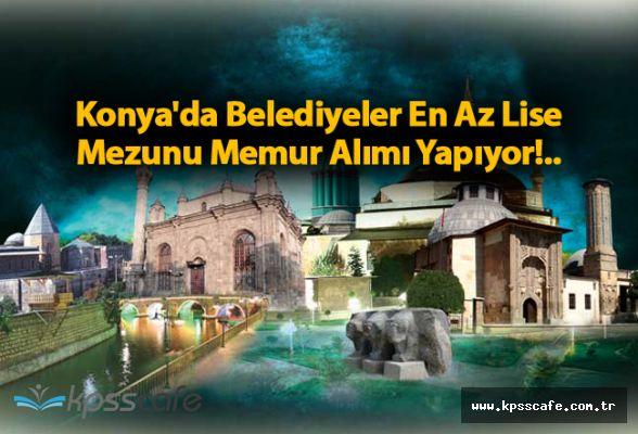 Konya'da Belediyeler En Az Lise Mezunu Memur Alımı Yapıyor!..