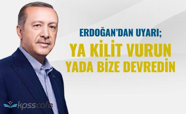 Erdoğan : Ya Kilit Vurun Yada Bize Devredin!..