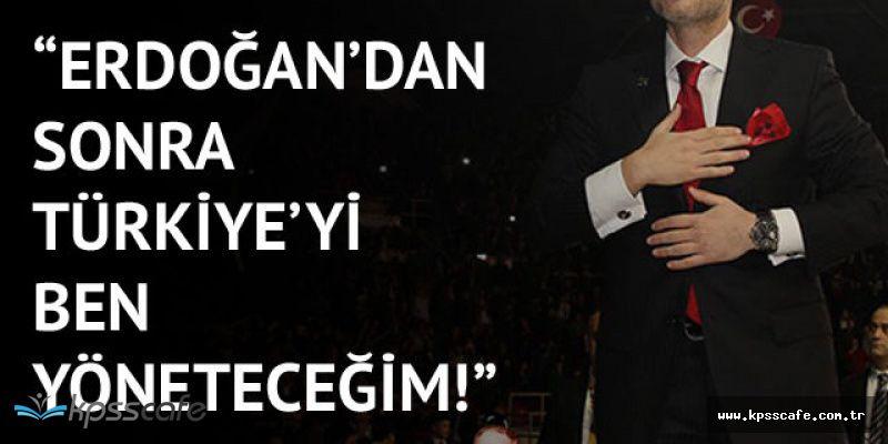 Erdoğan'dan Sonra Türkiye'yi Ben Yöneteceğim'