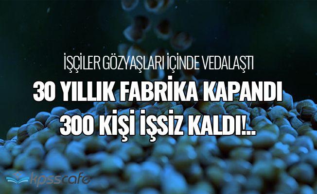 30 Yıllık Fabrika Kapandı 300 Kişi İşsiz Kaldı!..