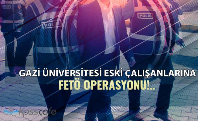 Gazi Üniversitesi Eski Çalışanlarına FETÖ Operasyonu: Çok Sayıda Gözaltı!..