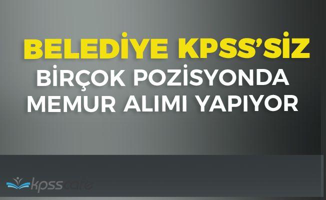 Belediye Birçok Poziyonda KPSS'siz Memur Alımı Yapıyor!..
