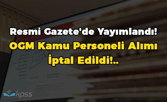 Resmi Gazete'de Yayımlandı! OGM Kamu Personeli Alımı İptal Edildi!..