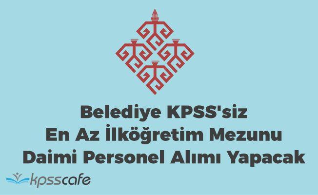 Belediye KPSS'siz En Az İlköğretim Mezunu Daimi Personel Alımı Yapacak!..