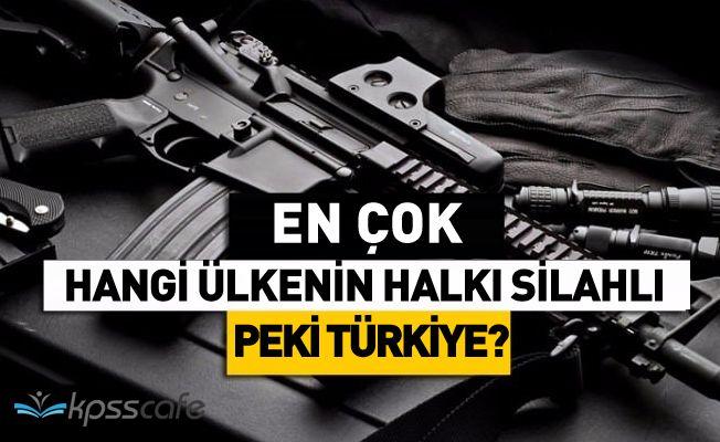 En Çok Hangi Ülkenin Halkı Silahlı? Peki Ya Türkiye'de Kişi Başı Silah Sayısı Kaç?
