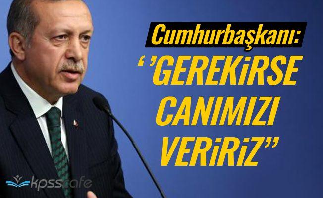 Cumhurbaşkanı Erdoğan : Gerekirse canımızı veririz