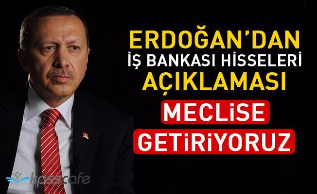 Erdoğan'dan İşbankası Hisseleri Açıklaması : Meclis'e Getiriyoruz