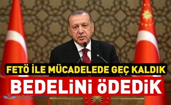 Erdoğan: FETÖ ile Mücadelede Geç Kaldık Bedelini Ödedik