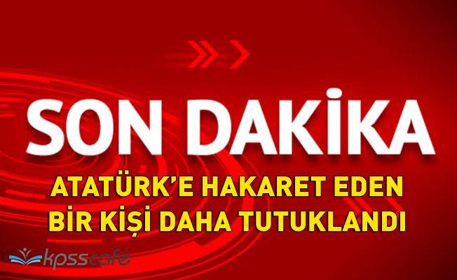 Atatürk'e Hakaret Eden Bir Kişi Daha Tutuklandı!