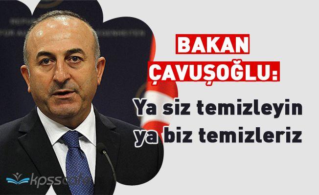 Bakan Çavuşoğlu'ndan ABD'ye: Ya siz temizleyin ya da biz temizleriz