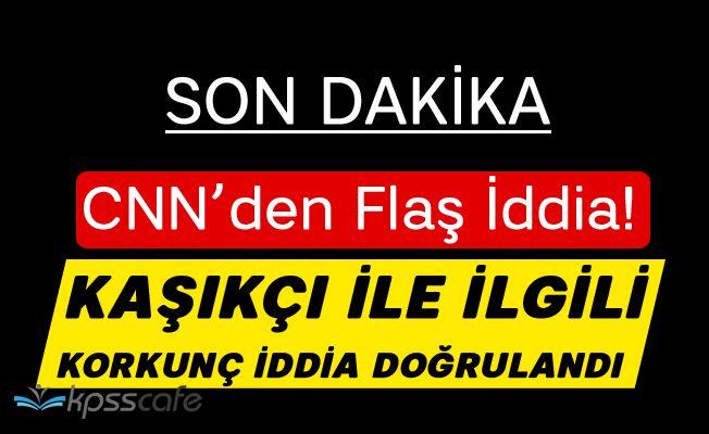 CNN'den flaş iddia... Türk yetkili korkunç haberi doğruladı