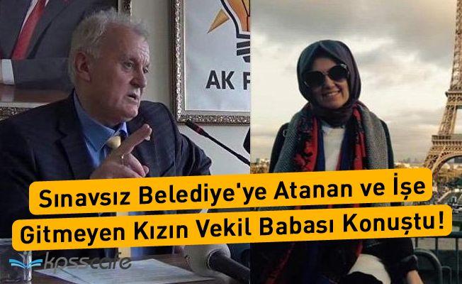 Sınavsız Belediye'ye Atanan ve İşe Gitmeyen Kızın Vekil Babası Konuştu!