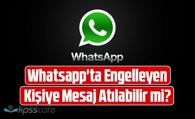 Whatsapp'ta Engelleyen Kişiye Mesaj Atılabilir mi?