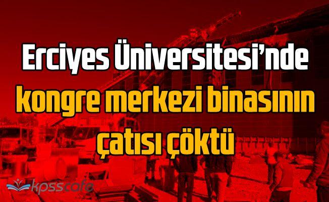 Erciyes Üniversitesi'nde kongre merkezi binasının çatısı çöktü