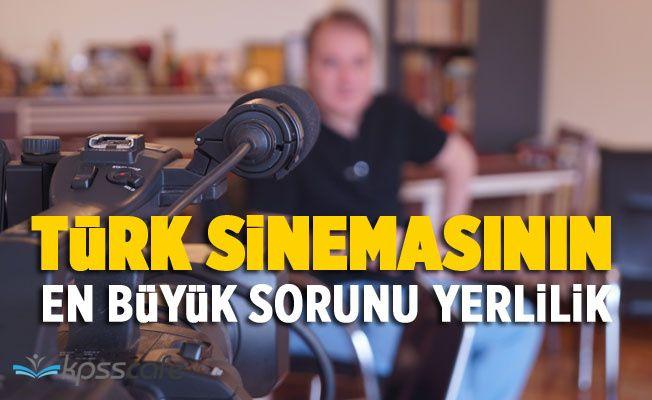 Türk sinemasının en büyük sorunu yerellik...