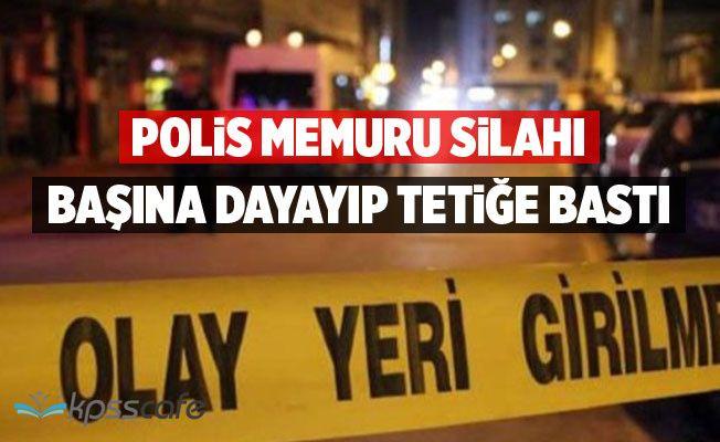 Polis memuru Silahı Başına Dayayıp Tetiğe Bastı
