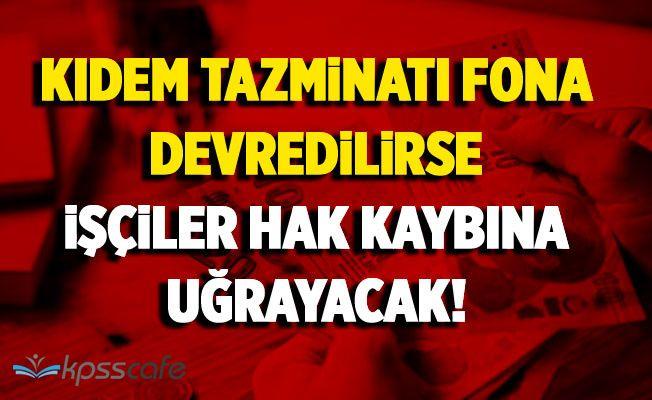 Kıdem Tazminatı Fona Devredilirse Çalışanlar Hak Kaybına Uğrayacak!