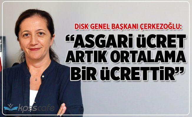DİSK Genel Başkanı Arzu Çerkezoğlu: Asgari Ücret Artık Ortalama Ücrettir