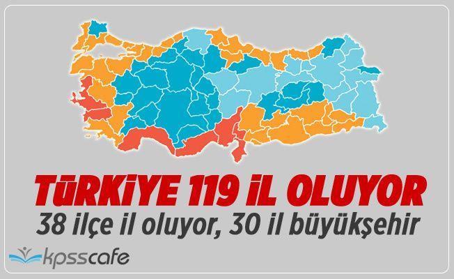 Türkiye 119 İl Oluyor! İşte İl Olacak İlçeler!