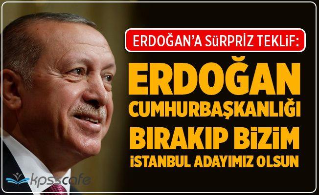 Erdoğan'a Sürpriz Teklif: Bizim İstanbul Adayımız Olsun