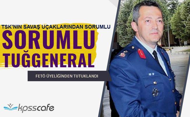 TSK'nın Savaş Uçaklarından Sorumlu Tuğgeneral Özkan Edip Akgülay FETÖ'den Tutuklandı!