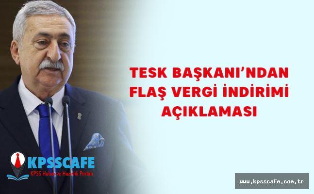 TESK Başkanı'ndan Flaş Vergi İndirimi Açıklaması!
