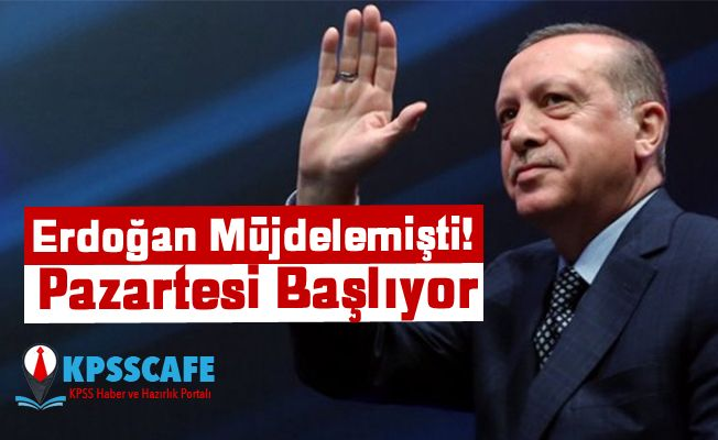 Erdoğan Müjdelemişti! Pazartesi Başlıyor
