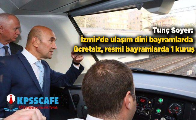 Tunç Soyer: İzmir'de ulaşım dini bayramlarda ücretsiz, resmi bayramlarda 1 kuruş
