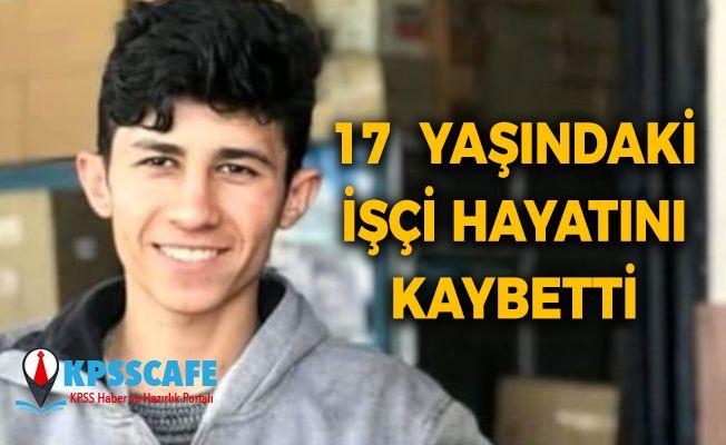 17 yaşındaki işçi hayatını kaybetti