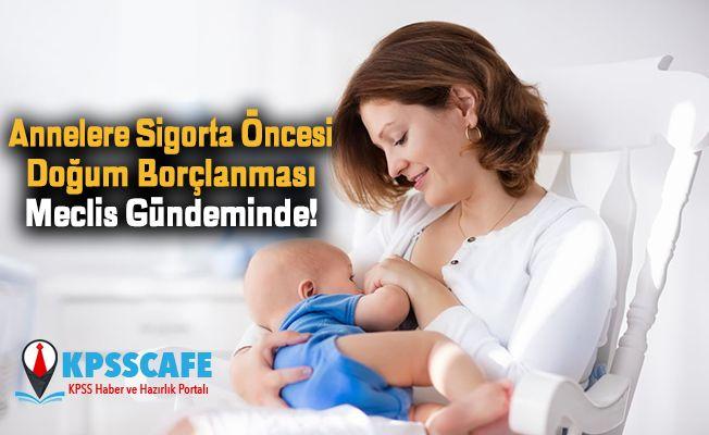 Annelere Sigorta Öncesi Doğum Borçlanması Meclis Gündeminde!