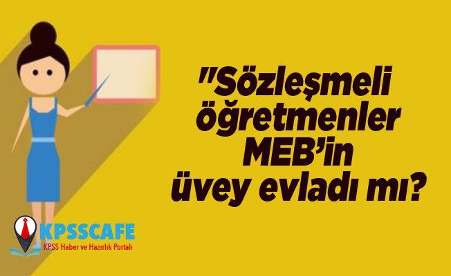 """""""Sözleşmeli öğretmenler MEB'in üvey evladı mı?"""
