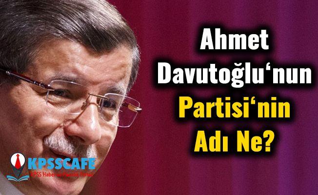 Ahmet Davutoğlu'nun Partisinin Adı Ne? Yeni partinin ismi ve tarihi belli oldu iddiası !