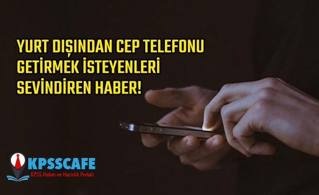 Yurt Dışından Cep Telefonu Getirmek İsteyenleri Sevindiren Haber!