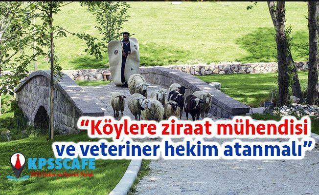 """""""Köylere ziraat mühendisi ve veteriner hekim atanmalı"""""""